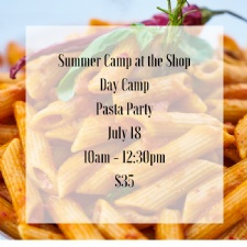 Summer Camp at the Shop - Pasta Party